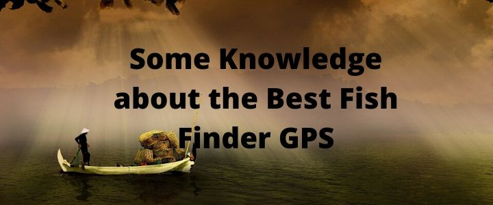 Some Knowledge about the Best Fish Finder GPS
